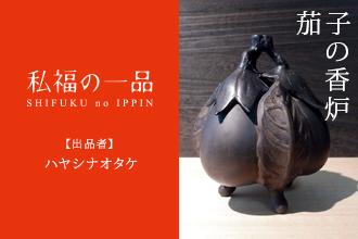 【私福の一品】ハヤシナオタケ 編「茄子の香炉」vol.01